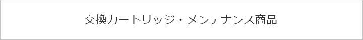 交換カートリッジ・メンテナンス商品